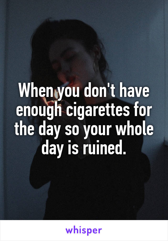 When you don't have enough cigarettes for the day so your whole day is ruined.