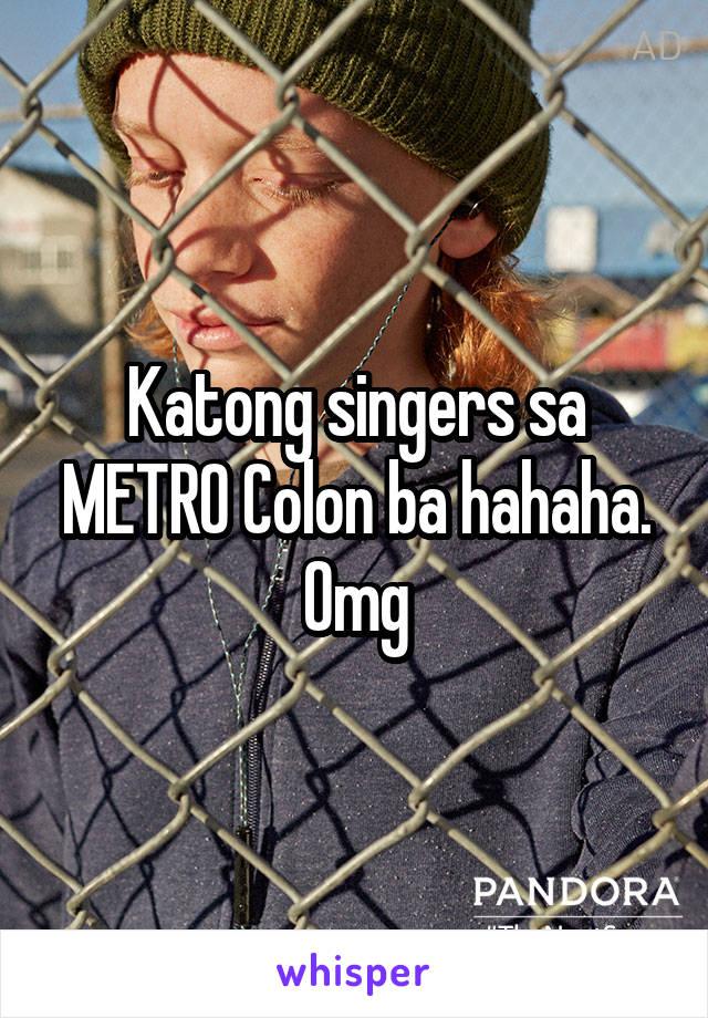 Katong singers sa METRO Colon ba hahaha. Omg