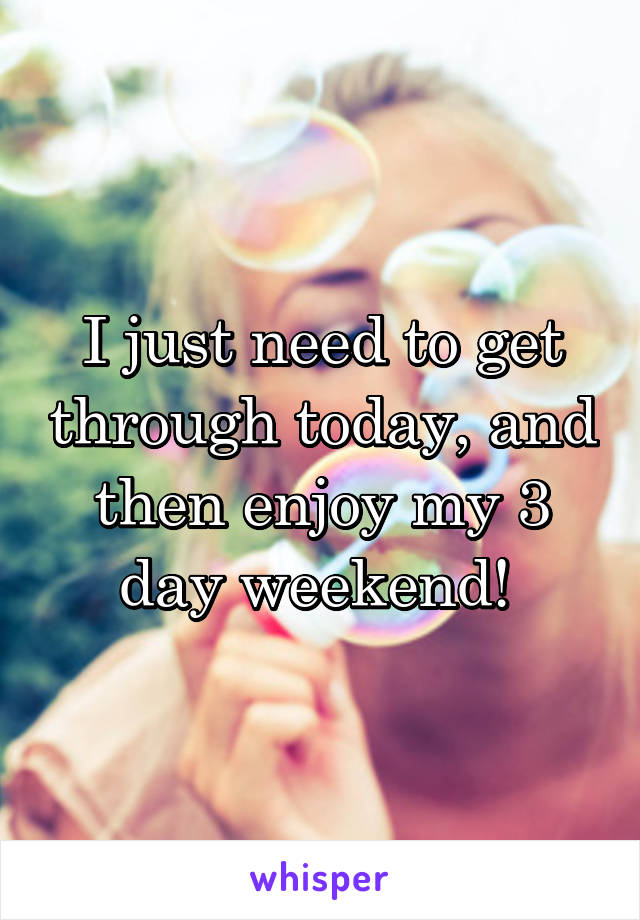 I just need to get through today, and then enjoy my 3 day weekend!