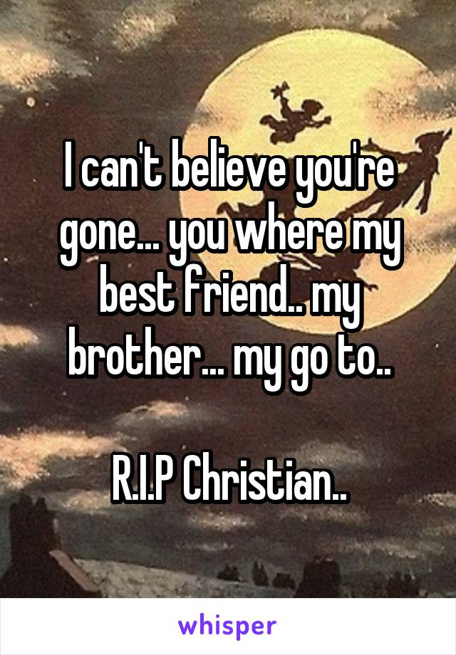 I can't believe you're gone... you where my best friend.. my brother... my go to..  R.I.P Christian..