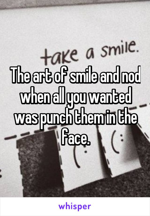 The art of smile and nod when all you wanted was punch them in the face.