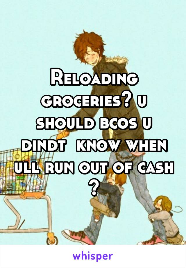 Reloading groceries? u should bcos u dindt  know when ull run out of cash 😅