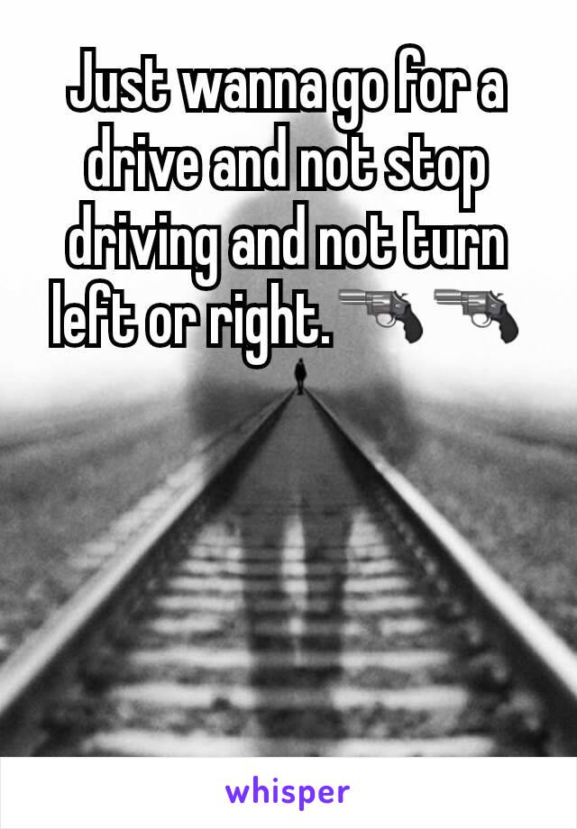 Just wanna go for a drive and not stop driving and not turn left or right.🔫🔫