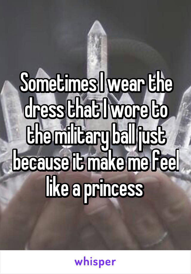 Sometimes I wear the dress that I wore to the military ball just because it make me feel like a princess