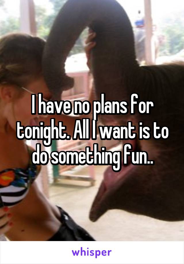 I have no plans for tonight. All I want is to do something fun..