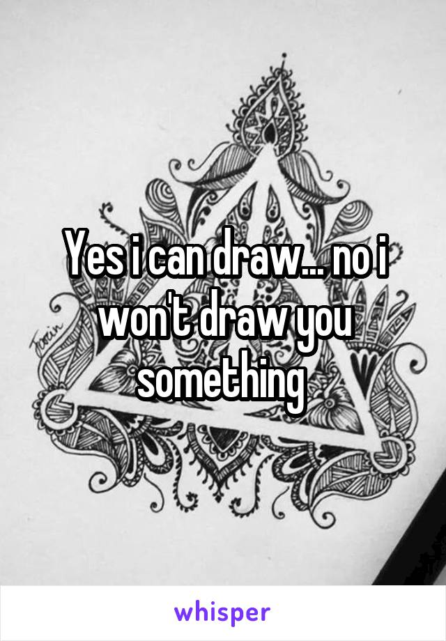 Yes i can draw... no i won't draw you something