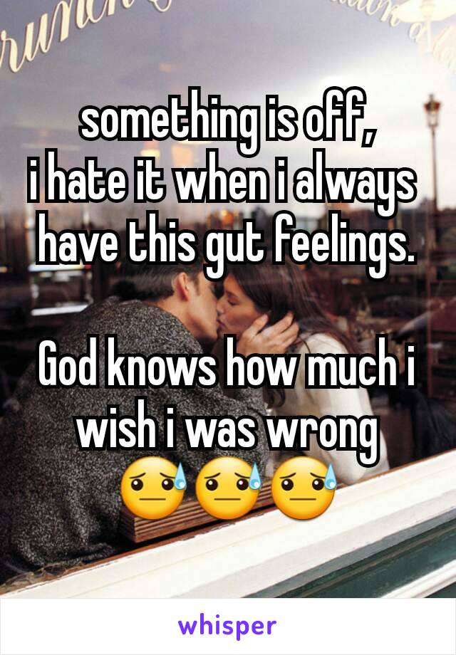 something is off, i hate it when i always  have this gut feelings.  God knows how much i wish i was wrong 😓😓😓