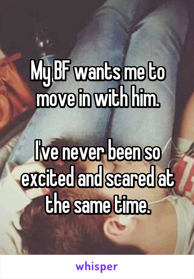 My BF wants me to move in with him.  I've never been so excited and scared at the same time.