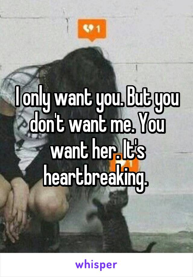 I only want you. But you don't want me. You want her. It's heartbreaking.