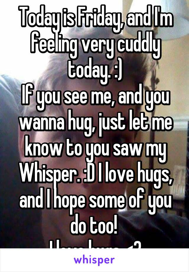 Today is Friday, and I'm feeling very cuddly today. :) If you see me, and you wanna hug, just let me know to you saw my Whisper. :D I love hugs, and I hope some of you do too!  I love hugs <3