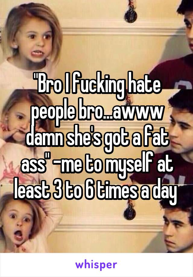 """""""Bro I fucking hate people bro...awww damn she's got a fat ass"""" -me to myself at least 3 to 6 times a day"""