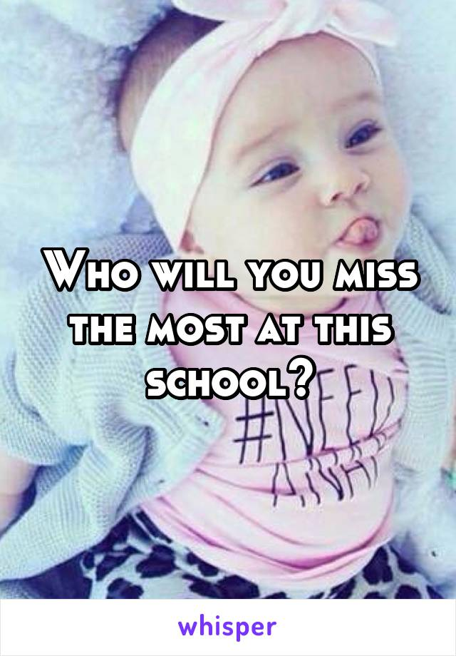 Who will you miss the most at this school?