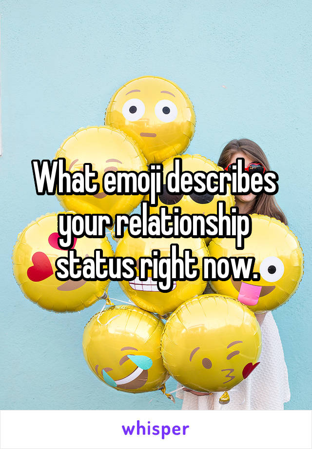 What emoji describes  your relationship  status right now.
