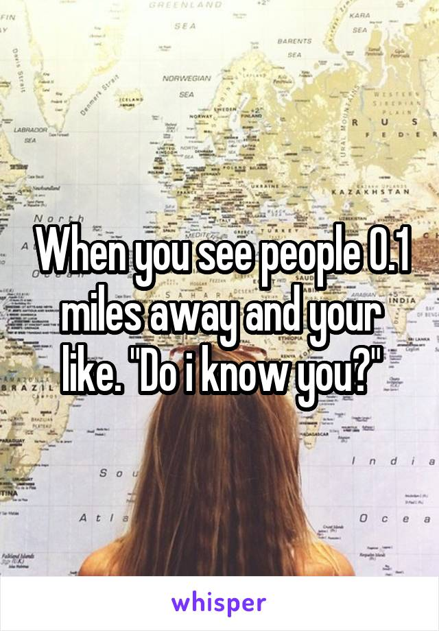 """When you see people 0.1 miles away and your like. """"Do i know you?"""""""