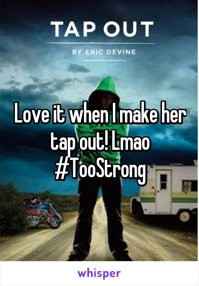 Love it when I make her tap out! Lmao #TooStrong