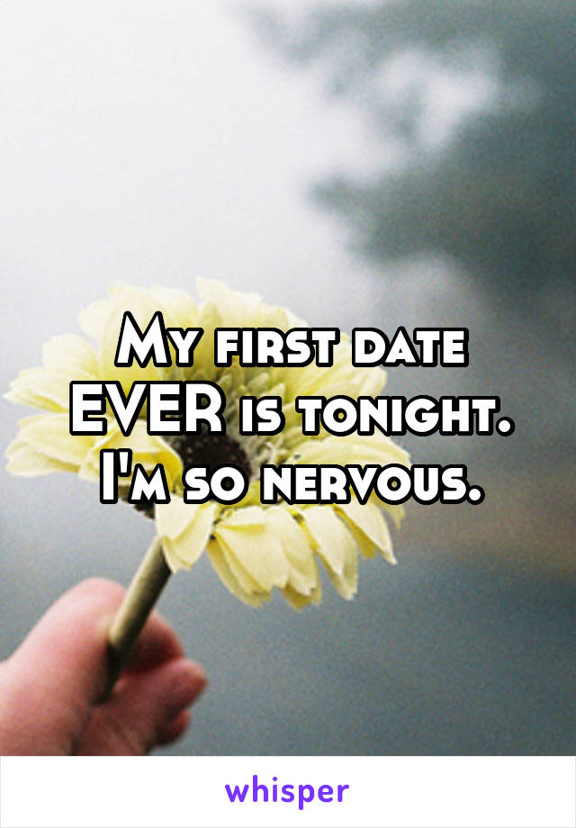 My first date EVER is tonight. I'm so nervous.