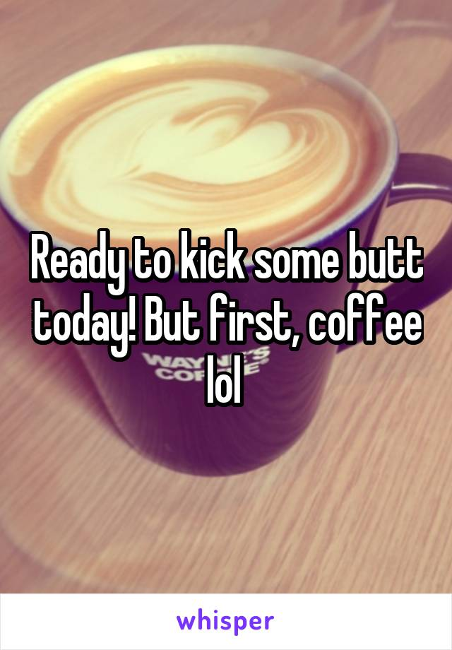 Ready to kick some butt today! But first, coffee lol