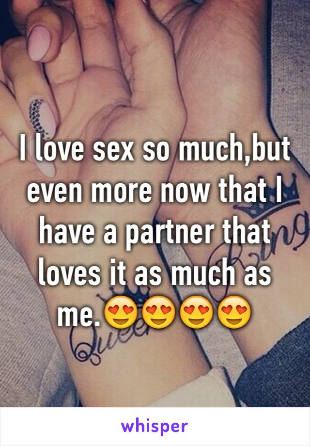 I love sex so much,but even more now that I have a partner that loves it as much as me.😍😍😍😍