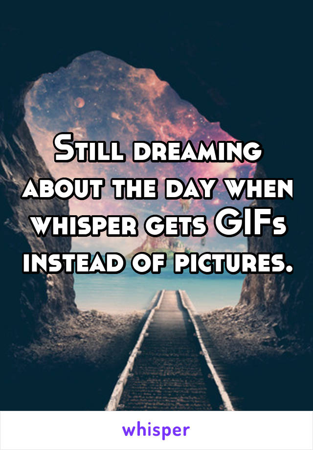 Still dreaming about the day when whisper gets GIFs instead of pictures.