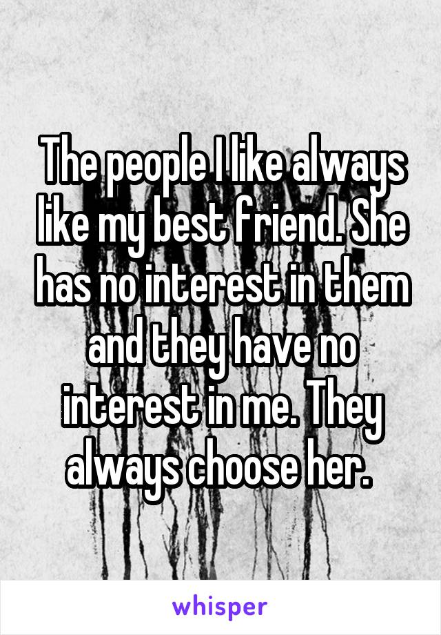 The people I like always like my best friend. She has no interest in them and they have no interest in me. They always choose her.