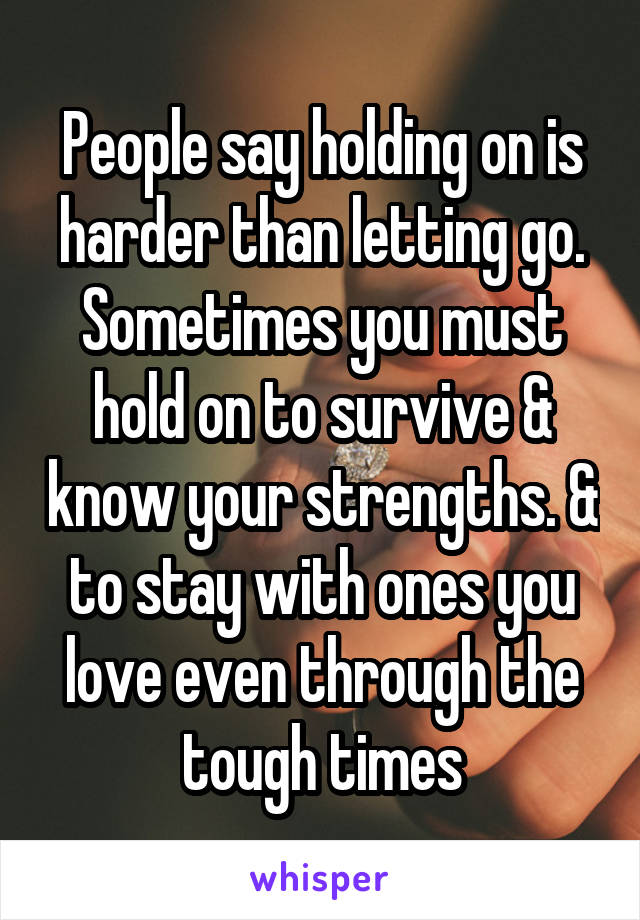 People say holding on is harder than letting go. Sometimes you must hold on to survive & know your strengths. & to stay with ones you love even through the tough times