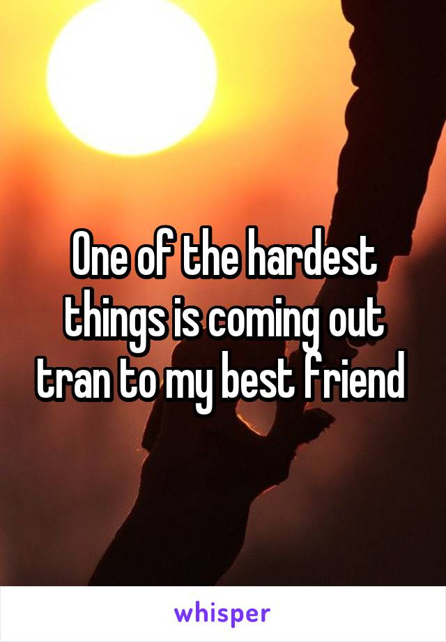 One of the hardest things is coming out tran to my best friend