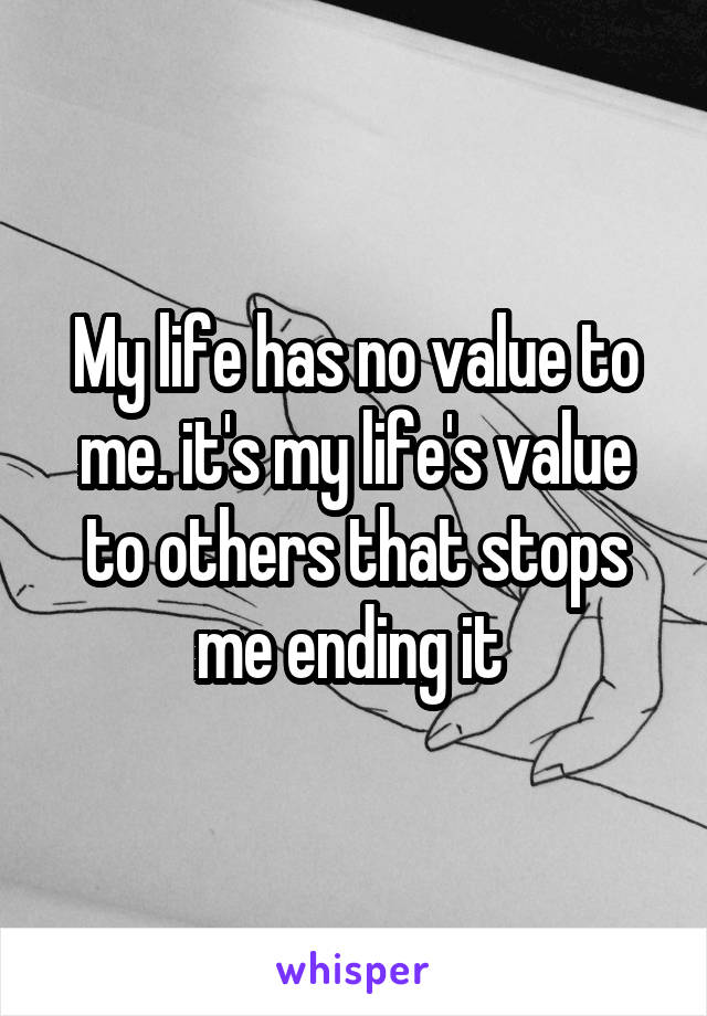 My life has no value to me. it's my life's value to others that stops me ending it