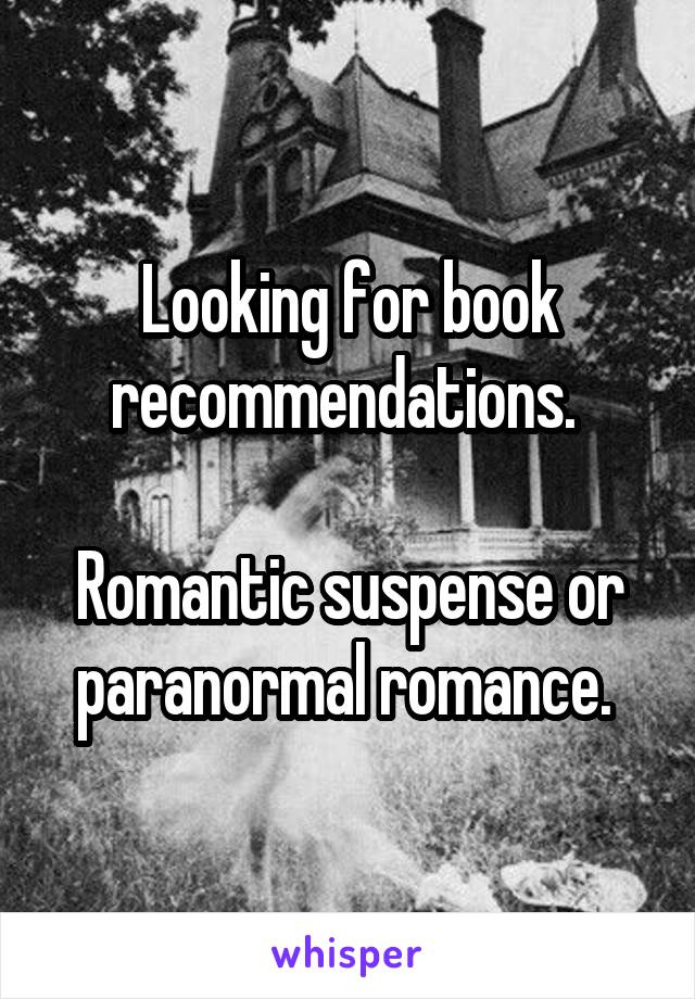 Looking for book recommendations.   Romantic suspense or paranormal romance.