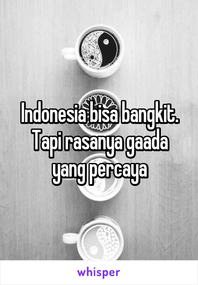 Indonesia bisa bangkit. Tapi rasanya gaada yang percaya