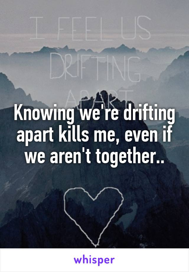 Knowing we're drifting apart kills me, even if we aren't together..