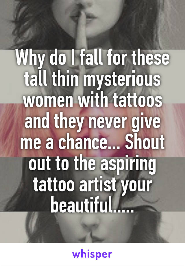 Why do I fall for these tall thin mysterious women with tattoos and they never give me a chance... Shout out to the aspiring tattoo artist your beautiful.....