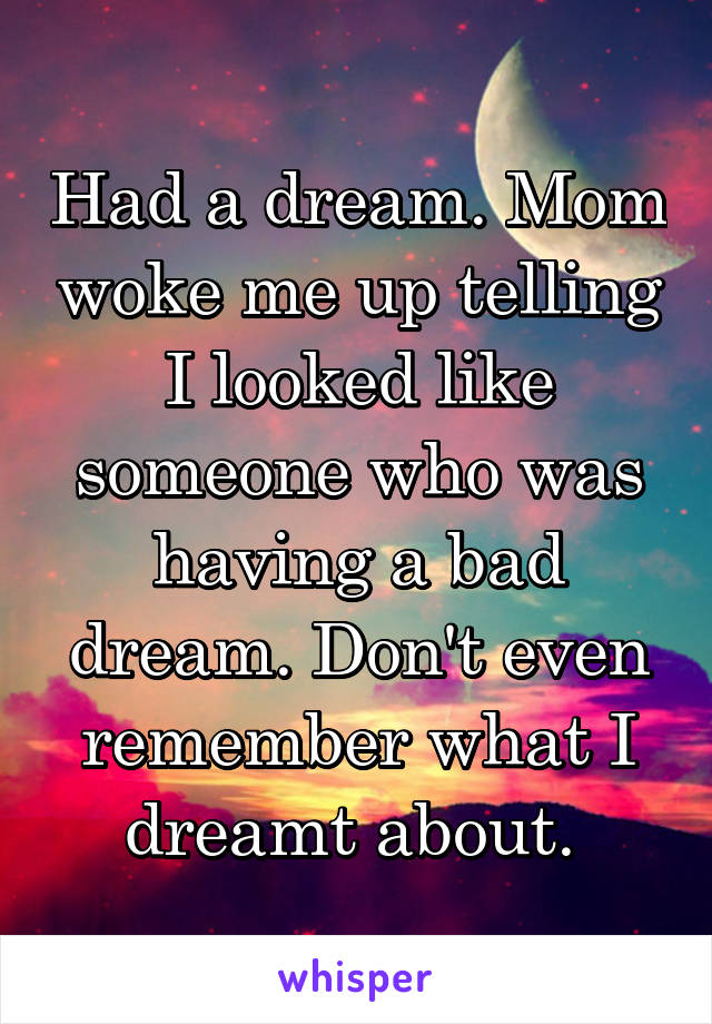 Had a dream. Mom woke me up telling I looked like someone who was having a bad dream. Don't even remember what I dreamt about.
