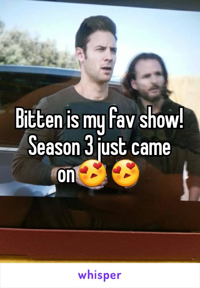 Bitten is my fav show! Season 3 just came on😍😍