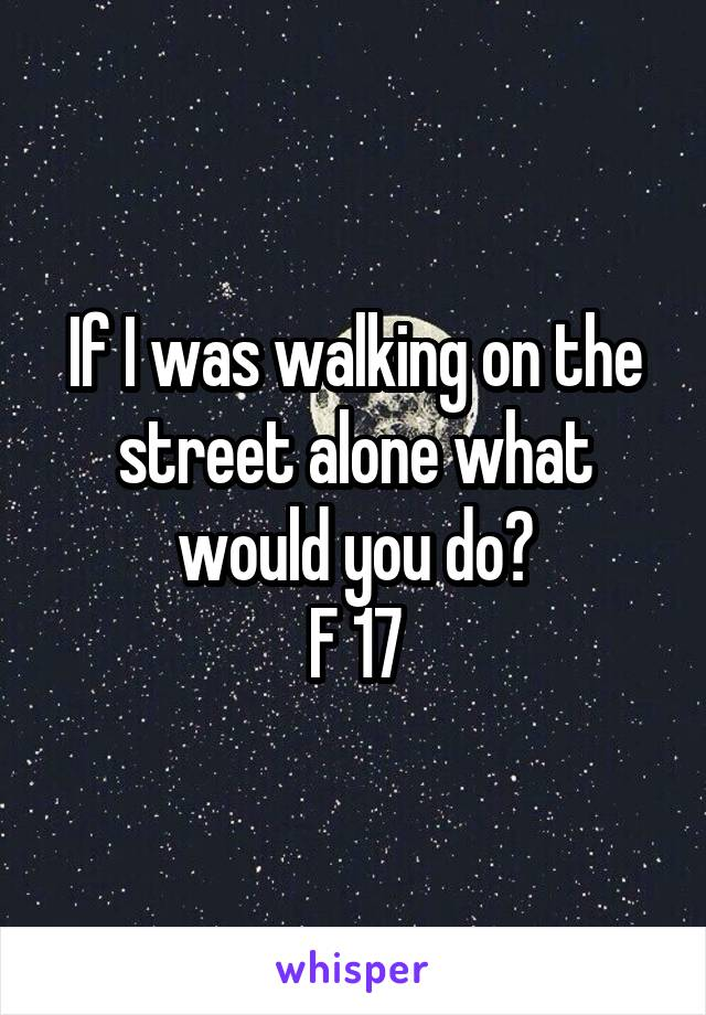 If I was walking on the street alone what would you do? F 17