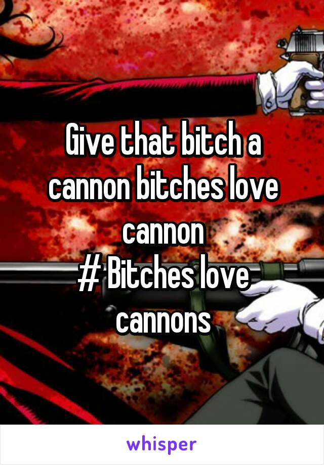 Give that bitch a cannon bitches love cannon # Bitches love cannons
