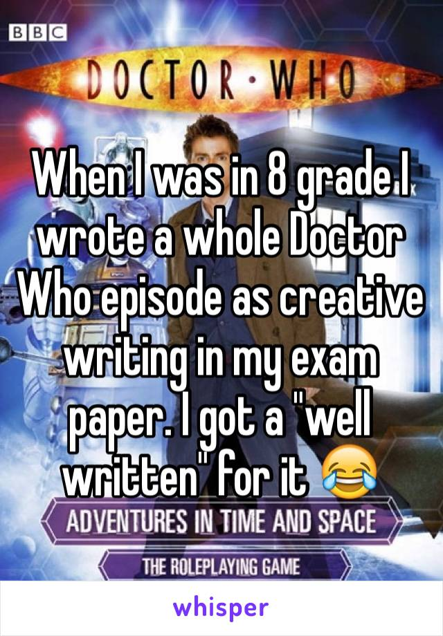 "When I was in 8 grade I wrote a whole Doctor Who episode as creative writing in my exam paper. I got a ""well written"" for it 😂"