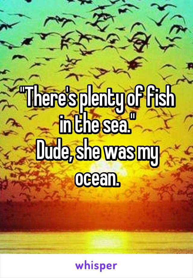 """""""There's plenty of fish in the sea."""" Dude, she was my ocean."""