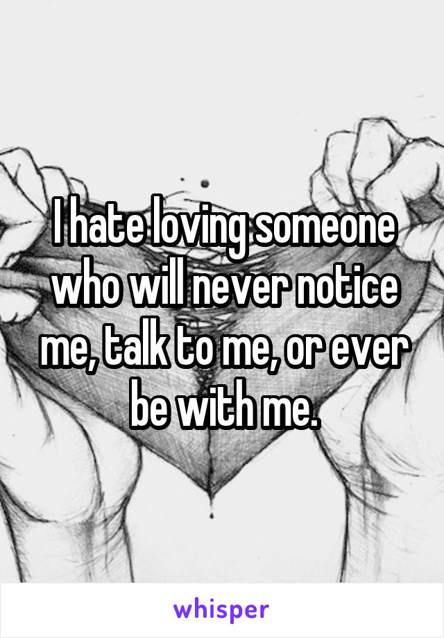 I hate loving someone who will never notice me, talk to me, or ever be with me.