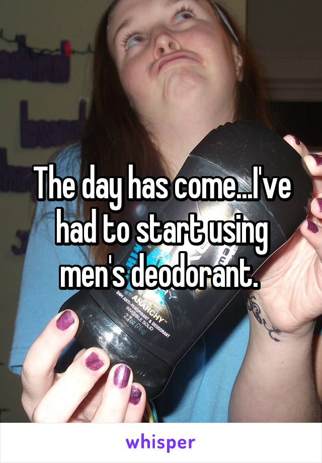 The day has come...I've had to start using men's deodorant.