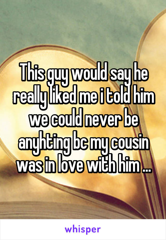 This guy would say he really liked me i told him we could never be anyhting bc my cousin was in love with him ...