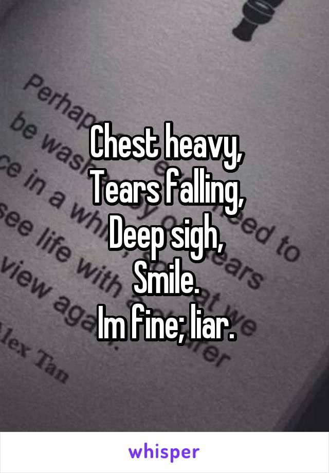 Chest heavy, Tears falling, Deep sigh, Smile. Im fine; liar.