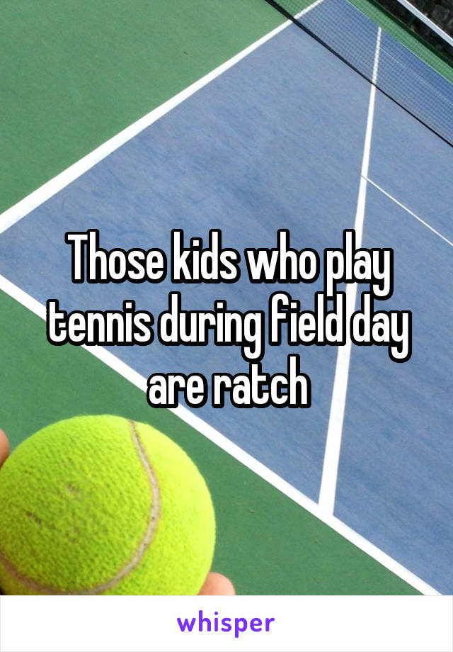 Those kids who play tennis during field day are ratch