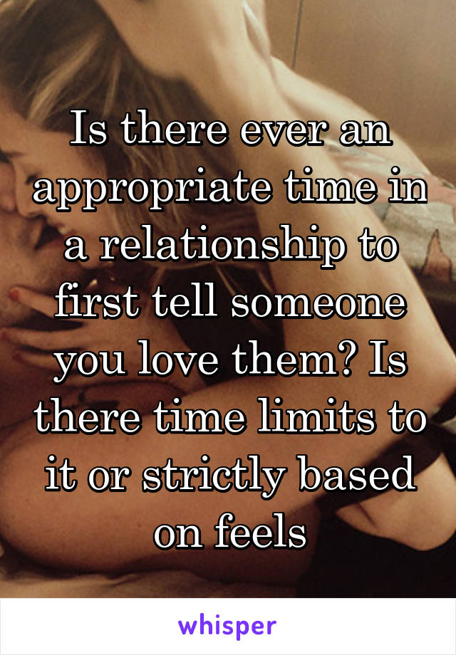 Is there ever an appropriate time in a relationship to first tell someone you love them? Is there time limits to it or strictly based on feels