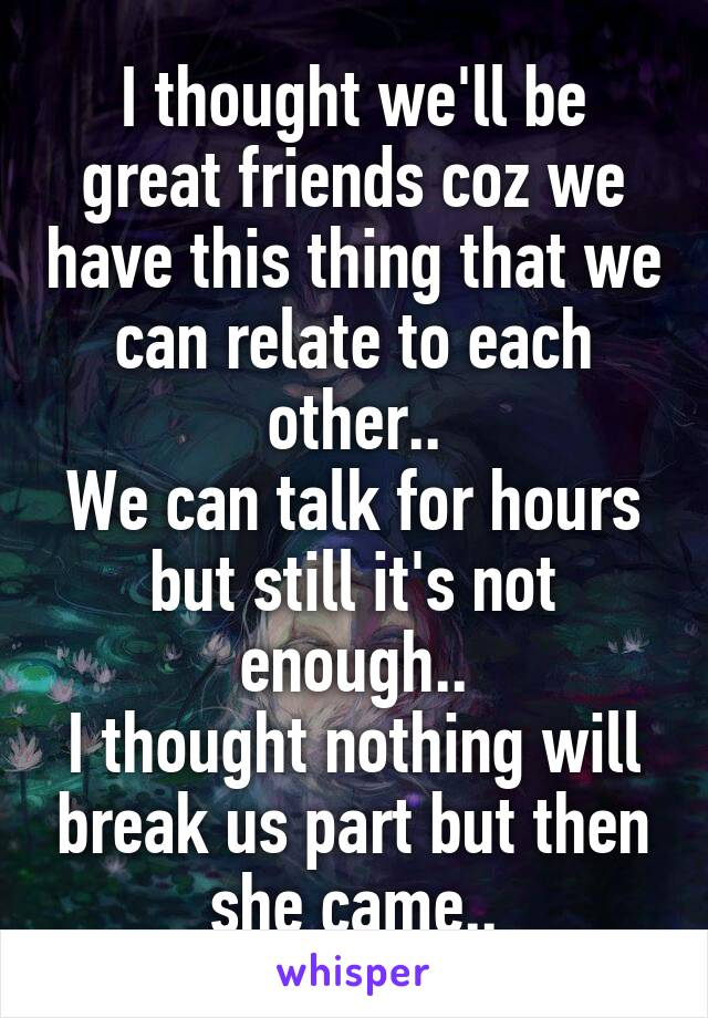 I thought we'll be great friends coz we have this thing that we can relate to each other.. We can talk for hours but still it's not enough.. I thought nothing will break us part but then she came..