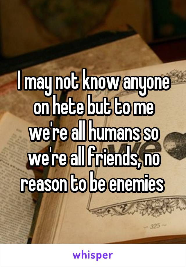 I may not know anyone on hete but to me we're all humans so we're all friends, no reason to be enemies