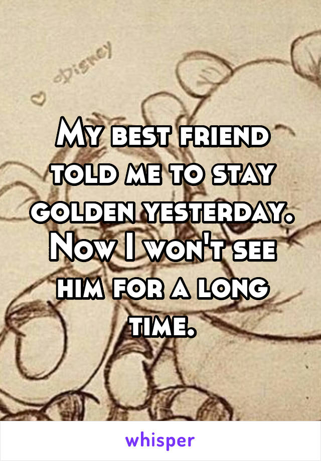 My best friend told me to stay golden yesterday. Now I won't see him for a long time.