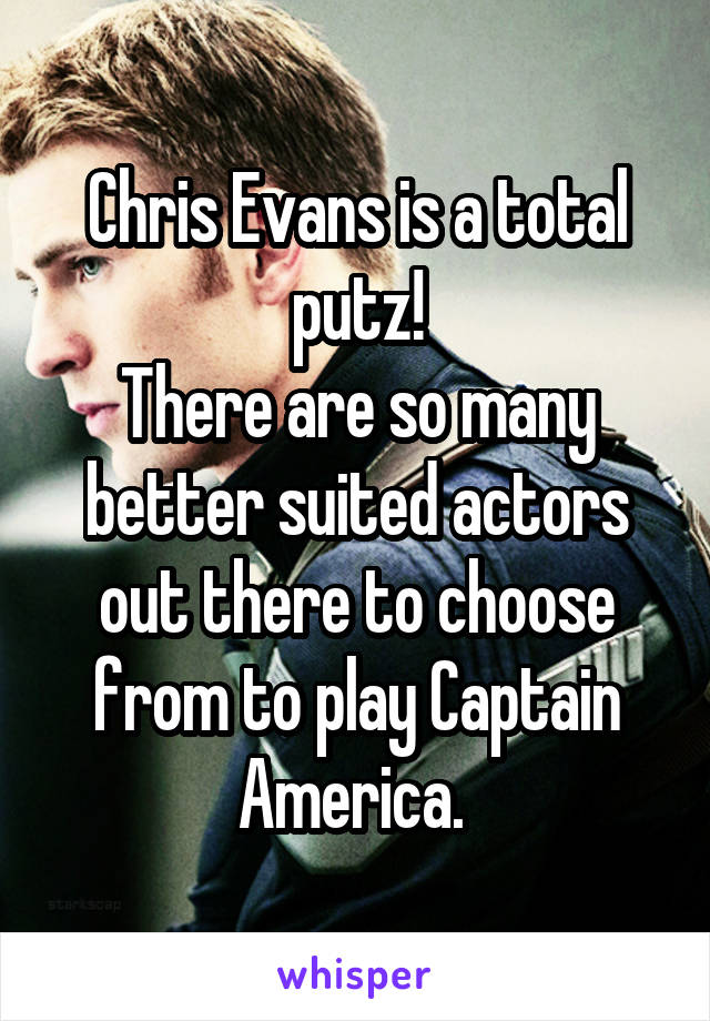 Chris Evans is a total putz! There are so many better suited actors out there to choose from to play Captain America.