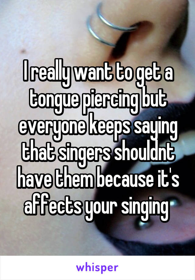 I really want to get a tongue piercing but everyone keeps saying that singers shouldnt have them because it's affects your singing