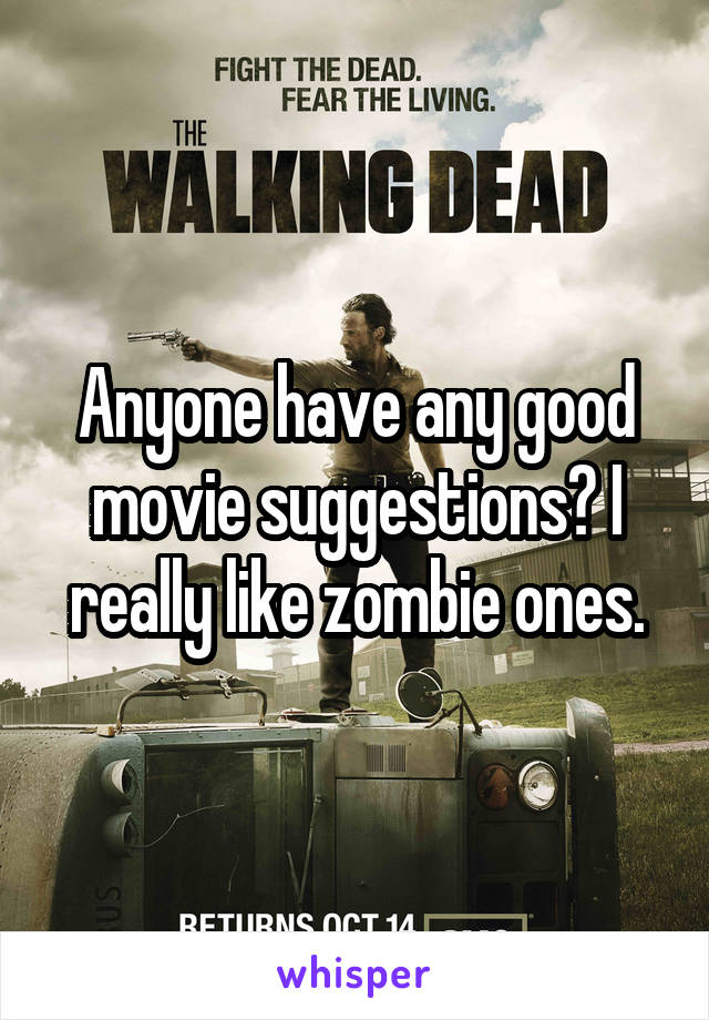 Anyone have any good movie suggestions? I really like zombie ones.
