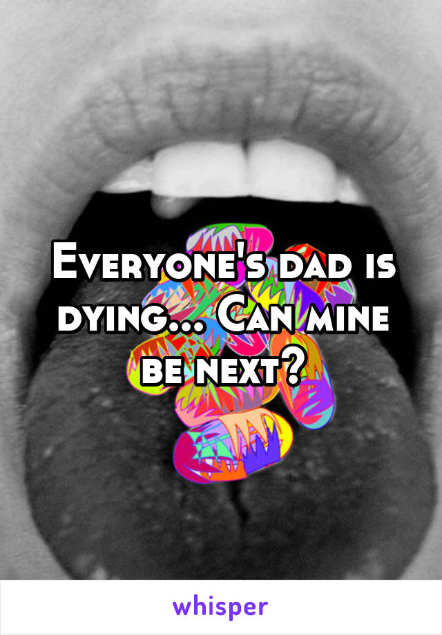 Everyone's dad is dying... Can mine be next?